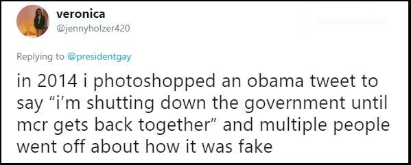 """Text - veronica @jennyholzer420 Replying to @presidentgay in 2014 i photoshopped an obama tweet to say """"i'm shutting down the government until mcr gets back together"""" and multiple people went off about how it was fake"""