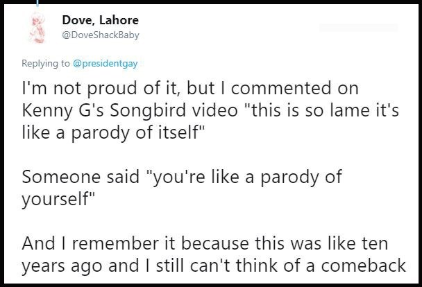 """Text - Dove, Lahore @DoveShackBaby Replying to @presidentgay I'm not proud of it, but I commented on Kenny G's Songbird video """"this is so lame it's like a parody of itself"""" Someone said """"you're like a parody of yourself"""" And I remember it because this was like ten years ago and I still can't think of a comeback"""