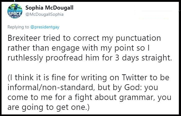 Text - Sophia McDougall SPACE @McDougallSophia TSTAGE Replying to@presidentgay Brexiteer tried to correct my punctuation rather than engage with my point so l ruthlessly proofread him for 3 days straight. (I think it is fine for writing on Twitter to be informal/non-standard, but by God: you come to me for a fight about grammar, you are going to get one.)