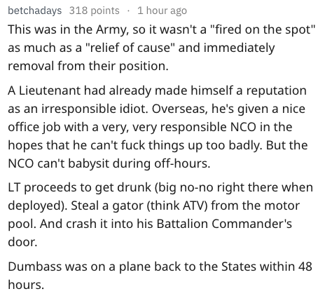"""Text - betchadays 318 points 1 hour ago This was in the Army, so it wasn't a """"fired on the spot"""" as much as a """"relief of cause"""" and immediately removal from their position A Lieutenant had already made himself a reputation as an irresponsible idiot. Overseas, he's given a nice office job with a very, very responsible NCO in the hopes that he can't fuck things up too badly. But the NCO can't babysit during off-hours. LT proceeds to get drunk (big no-no right there when deployed). Steal a gator (t"""