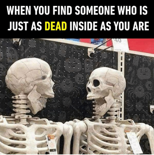 Head - WHEN YOU FIND SOMEONE WHO JUST AS DEAD INSIDE AS YOU ARE 40