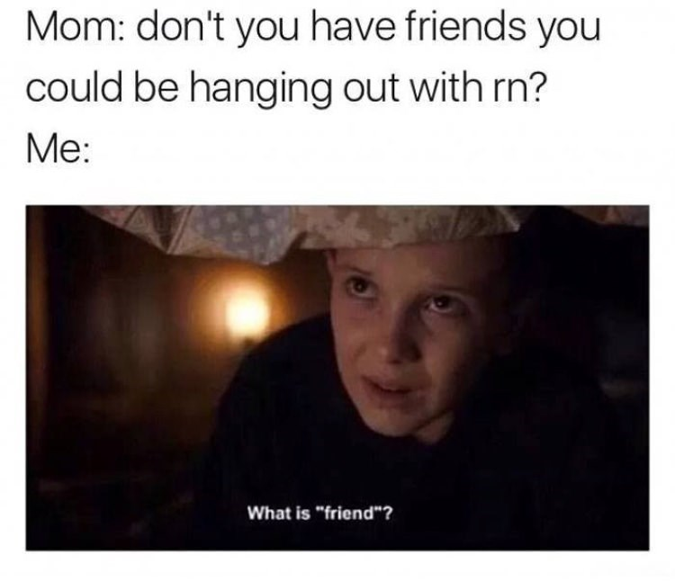 "Caption that reads, ""Mom: Don't you have any friends you could be hanging out with right now?"" Above a still of Eleven from Stranger Things asking, ""What is 'friend'?"""