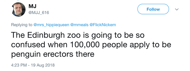 Text - MJ Follow @MJJ_616 Replying to @mrs_hippiequeen @mmeals @FlickNickem The Edinburgh zoo is going to be so confused when 100,000 people apply to be penguin erectors there 4:23 PM-19 Aug 2018