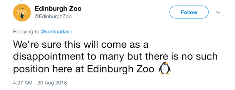Text - Edinburgh Zoo Follow @EdinburghZoo Replying to @cortinadave We're sure this will come as a disappointment to many but there is no such position here at Edinburgh Zoo 4:27 AM -20 Aug 2018