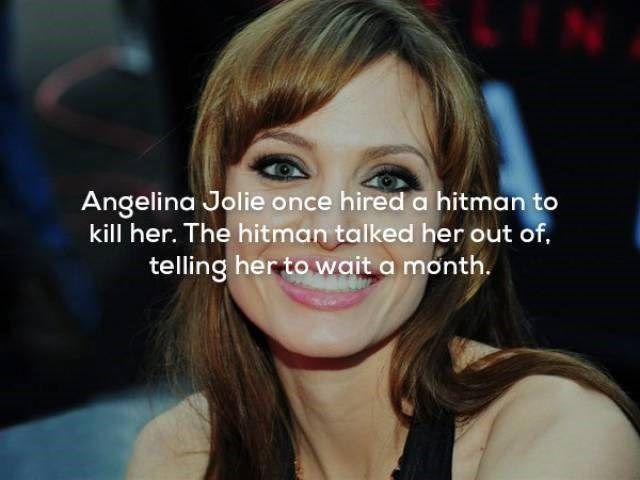 Hair - Angelina Jolie once hired a hitman to kill her. The hitman talked her out of. telling her to wait a month.