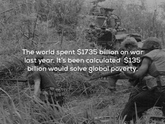 Soldier - The world spent $1735 billion on war last year. It's been calculated $135 billion would solve global poverty