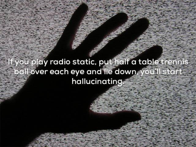 Finger - If you play radio static, put haif a table trennis ball over each eye and fie down youllstart hallucinating