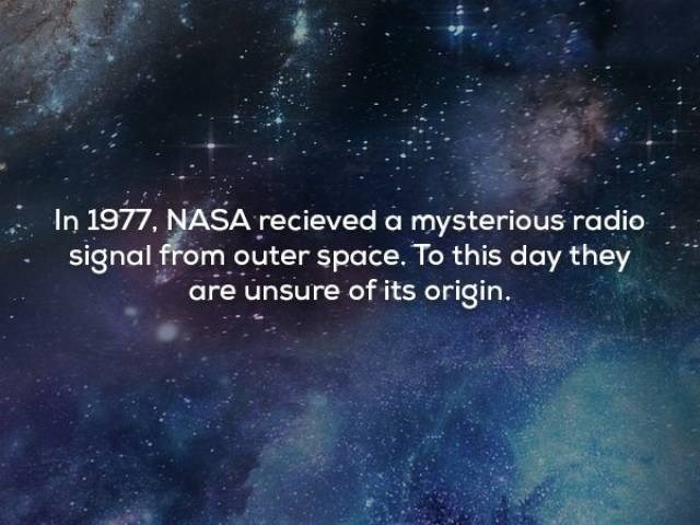 Sky - In 1977, NASA recieved a mysterious radio signal from outer space. To this day they are unsure of its origin.