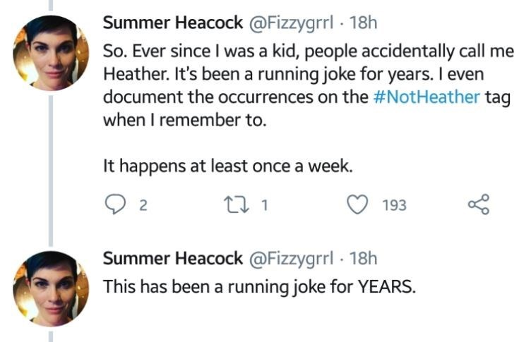 """Tweet that reads, """"So. Ever since I was a kid, people accidentally call me Heather. It's been a running joke for years. I even document the occurrences on the #NotHeather tag when I remember to. It happens at least once a week. This has been a running joke for years"""""""