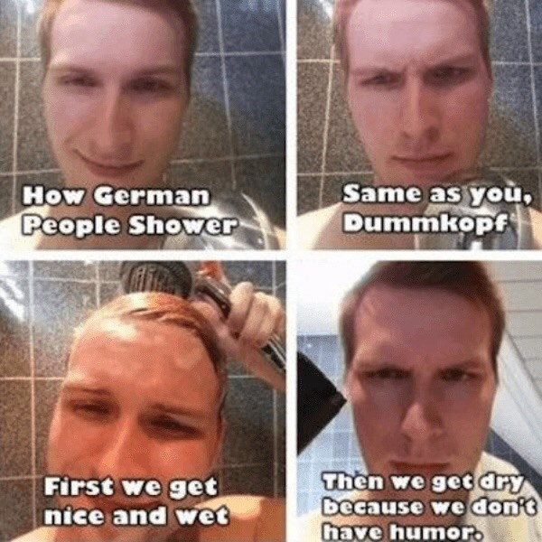 Face - Same as you, Dummkopf How German People Shower Then we get dry because we dont have humor. First we get nice and wet