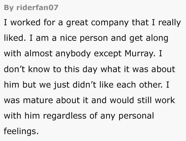 Text - By riderfan07 I worked for a great company that I really liked. I am a nice person and get along with almost anybody except Murray. I don't know to this day what it was about him but we just didn't like each other. I was mature about it and would still work with him regardless of any personal feelings.