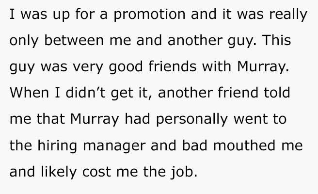 Text - I was up for a promotion and it was really only between me and another guy. This guy was very good friends with Murray. When I didn't get it, another friend told me that Murray had personally went to the hiring manager and bad mouthed me and likely cost me the job.
