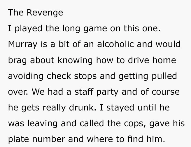 Text - The Revenge I played the long game on this one. Murray is a bit of an alcoholic and would brag about knowing how to drive home avoiding check stops and getting pulled over. We had a staff party and of course he gets really drunk. I stayed until he was leaving and called the cops, gave his plate number and where to find him.