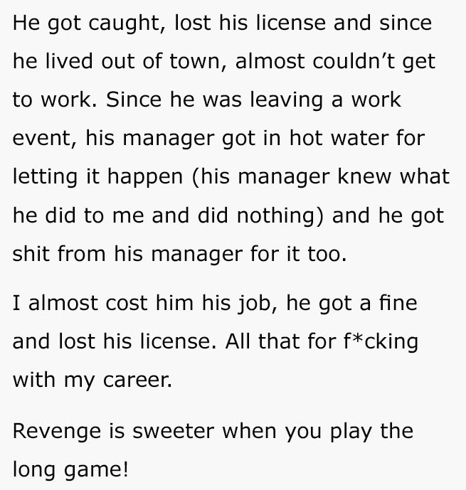 Text - He got caught, lost his license and since he lived out of town, almost couldn't get to work. Since he was leaving a work event, his manager got in hot water for letting it happen (his manager knew what he did to me and did nothing) and he got shit from his manager for it too. I almost cost him his job, he got a fine and lost his license. All that for f*cking with my career. Revenge is sweeter when you play the long game!
