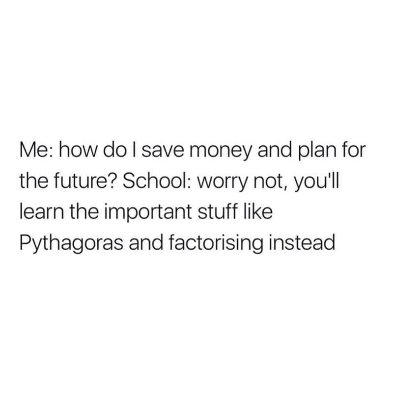 """Me: How do I save money and plan for the future? School: worry not, you'll learn the important stuff like Pythagoras and factorizing instead"""
