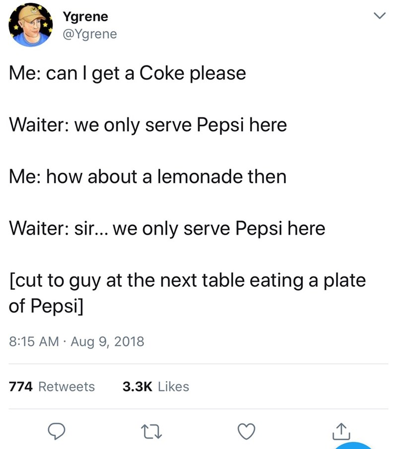 Text - Ygrene @Ygrene Me: can I get a Coke please Waiter: we only serve Pepsi here Me: how about a lemonade then Waiter: sir... we only serve Pepsi here [cut to guy at the next table eating a plate of Pepsi] 8:15 AM Aug 9, 2018 3.3K Likes 774 Retweets