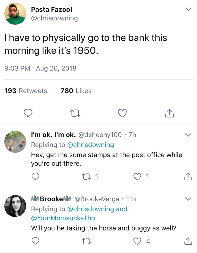 Text - Pasta Fazool @chrisdowning I have to physically go to the bank this morning like it's 1950 9:03 PM Aug 20, 2018 780 Likes 193 Retweets I'm ok. I'm ok. @dsheehy100 7h Replying to @chrisdowning Hey, get me some stamps at the post office while you're out there. ti 1 Brooke @BrookeVerga 11h Replying to @chrisdowning and @YourMomsucksTho Will you be taking the horse and buggy as well? 4