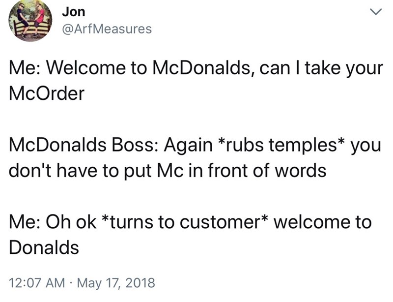 Text - Jon @ArfMeasures Me: Welcome to McDonalds, can I take your McOrder McDonalds Boss: Again *rubs temples* you don't have to put Mc in front of words Me: Oh ok *turns to customer* welcome to Donalds 12:07 AM May 17, 2018