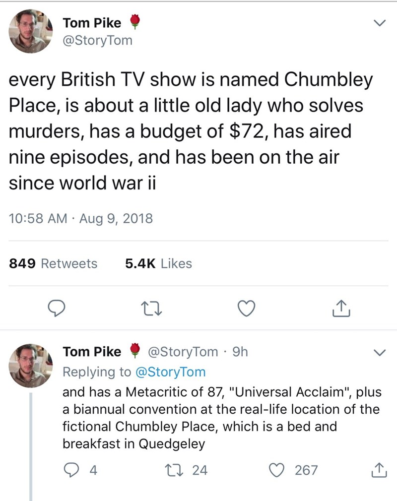 "Text - Tom Pike @StoryTom every British TV show is named Chumbley Place, is about a little old lady who solves murders, has a budget of $72, has aired nine episodes, and has been on the air since world war ii 10:58 AM Aug 9, 2018 5.4K Likes 849 Retweets @StoryTom 9h Tom Pike Replying to @StoryTom and has a Metacritic of 87, ""Universal Acclaim"", plus a biannual convention at the real-life location of the fictional Chumbley Place, which is a bed and breakfast in Quedgeley t24 4 267"