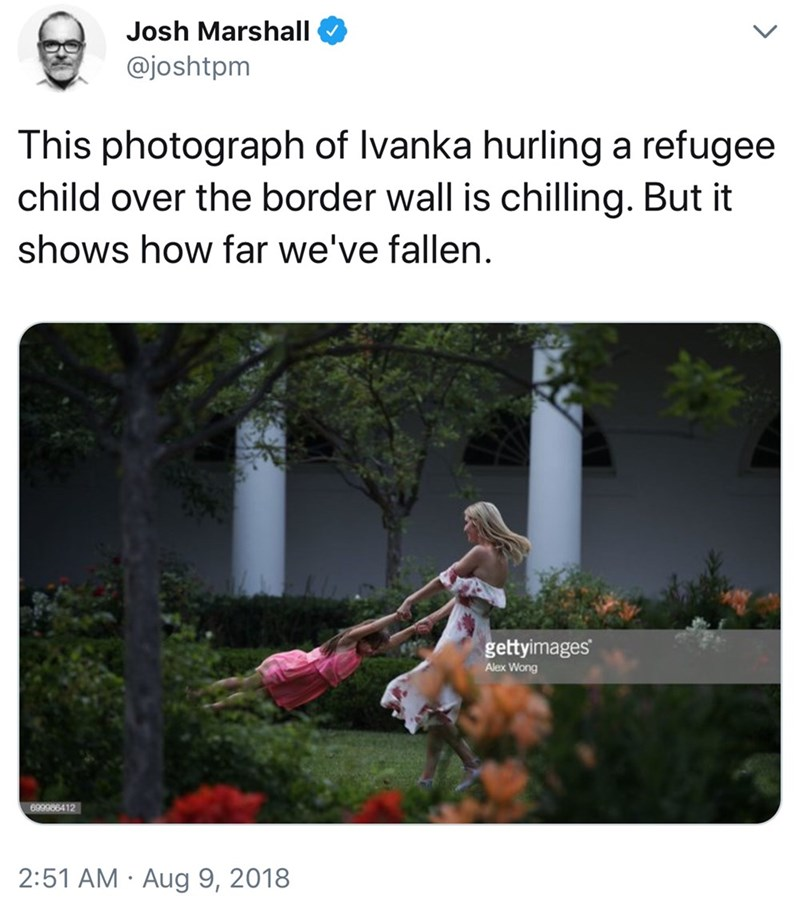 Text - Josh Marshall @joshtpm This photograph of lvanka hurling a refugee child over the border wall is chilling. But it shows how far we've fallen. gettyimages Alex Wong 699966412 2:51 AM Aug 9, 2018