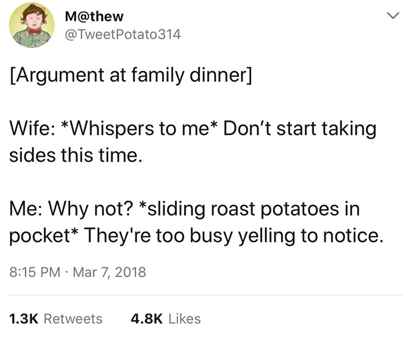 Text - M@thew @TweetPotato 314 [Argument at family dinner] Wife: *Whispers to me* Don't start taking sides this time. Me: Why not? *sliding roast potatoes in pocket* They're too busy yelling to notice. 8:15 PM Mar 7, 2018 1.3K Retweets 4.8K Likes