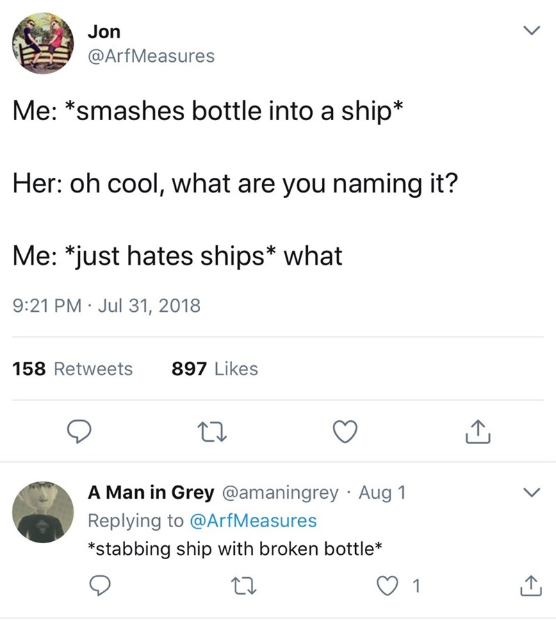 Text - Jon @ArfMeasures Me: *smashes bottle into a ship* Her: oh cool, what are you naming it? Me: *just hates ships* what 9:21 PM Jul 31, 2018 158 Retweets 897 Likes A Man in Grey @amaningrey Aug 1 Replying to @ArfMeasures *stabbing ship with broken bottle*