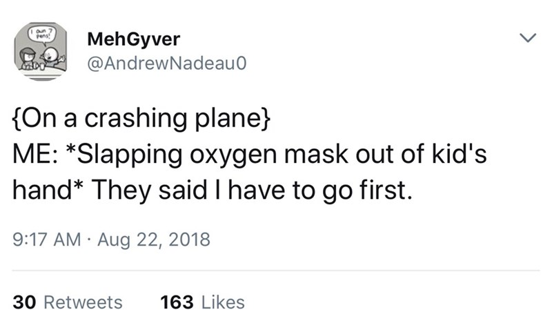 Text - MehGyver @AndrewNadeau 0 gens, On a crashing plane) ME: *Slapping oxygen mask out of kid's hand* They said I have to go first. 9:17 AM Aug 22, 2018 30 Retweets 163 Likes >