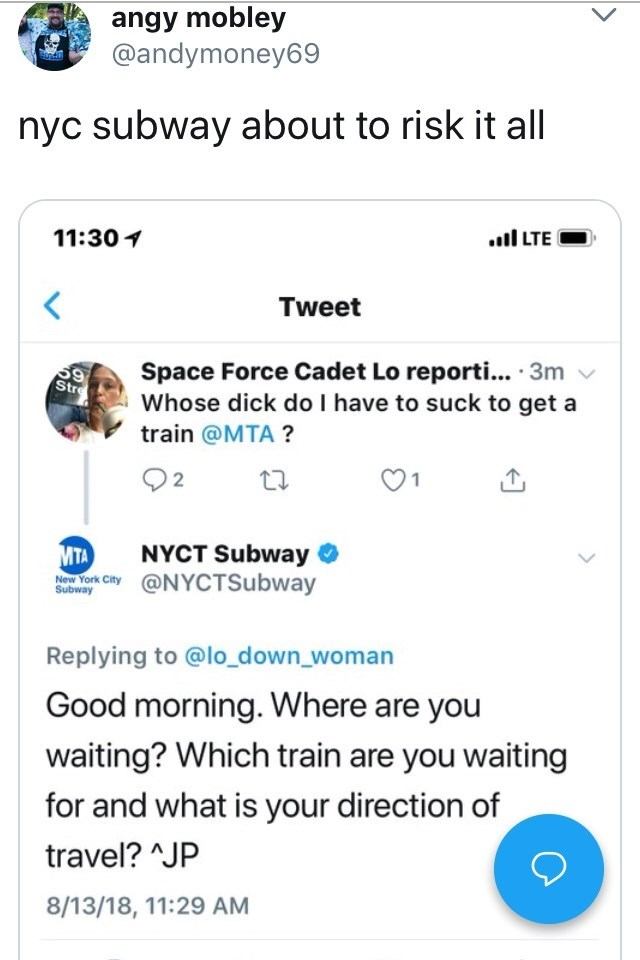 Text - angy mobley @andymoney69 nyc subway about to risk it all 11:30 l LTE Tweet Space Force Cadet Lo reporti... 3m Whose dick do I have to suck to get a 59 Str train @MTA? MTA aw York City@NYCTSubway NYCT Subway Subway Replying to @lo_down_woman Good morning. Where are you waiting? Which train are you waiting for and what is your direction of travel? JP 8/13/18, 11:29 AM