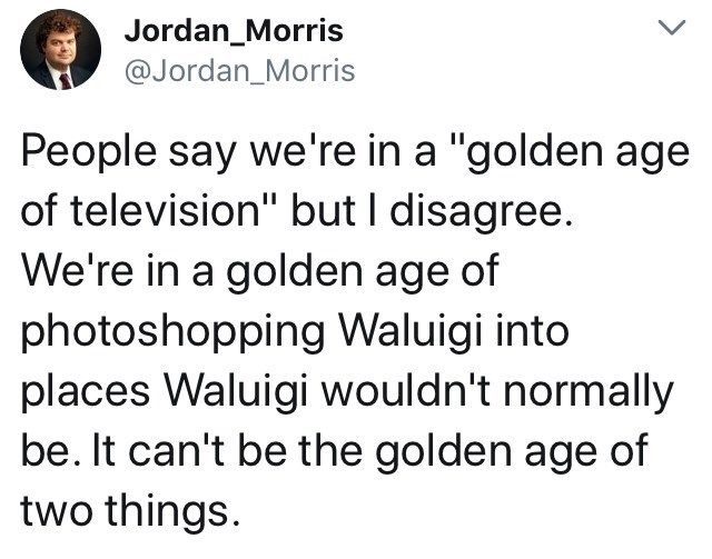 "Text - Jordan_Morris @Jordan_Morris People say we're in a ""golden age of television"" but I disagree. We're in a golden age of photoshopping Waluigi into places Waluigi wouldn't normally be. It can't be the golden age of two things"