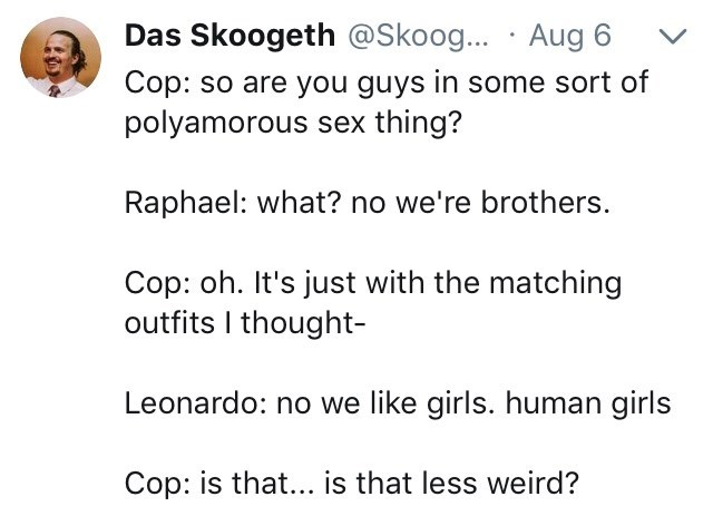 Text - Das Skoogeth @Skoog... Aug 6 Cop: so are you guys in some sort of polyamorous sex thing? Raphael: what? no we're brothers. Cop: oh. It's just with the matching outfits I thought- Leonardo: no we like girls. human girls Cop: is that... is that less weird?