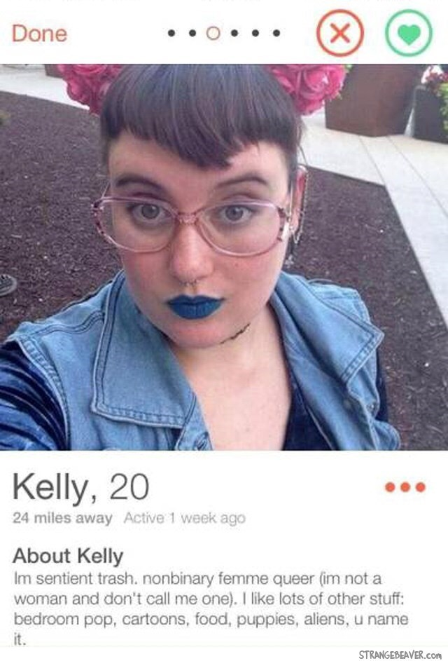 Selfie girl with glasses blur lips tinder- Done Kelly, 20 24 miles away Active 1 week ago About Kelly Im sentient trash. nonbinary femme queer (im not a woman and don't call me one). I like lots of other stuff: bedroom pop, cartoons, food, puppies, aliens, u name it. STRANGEBEAVER.cOm X