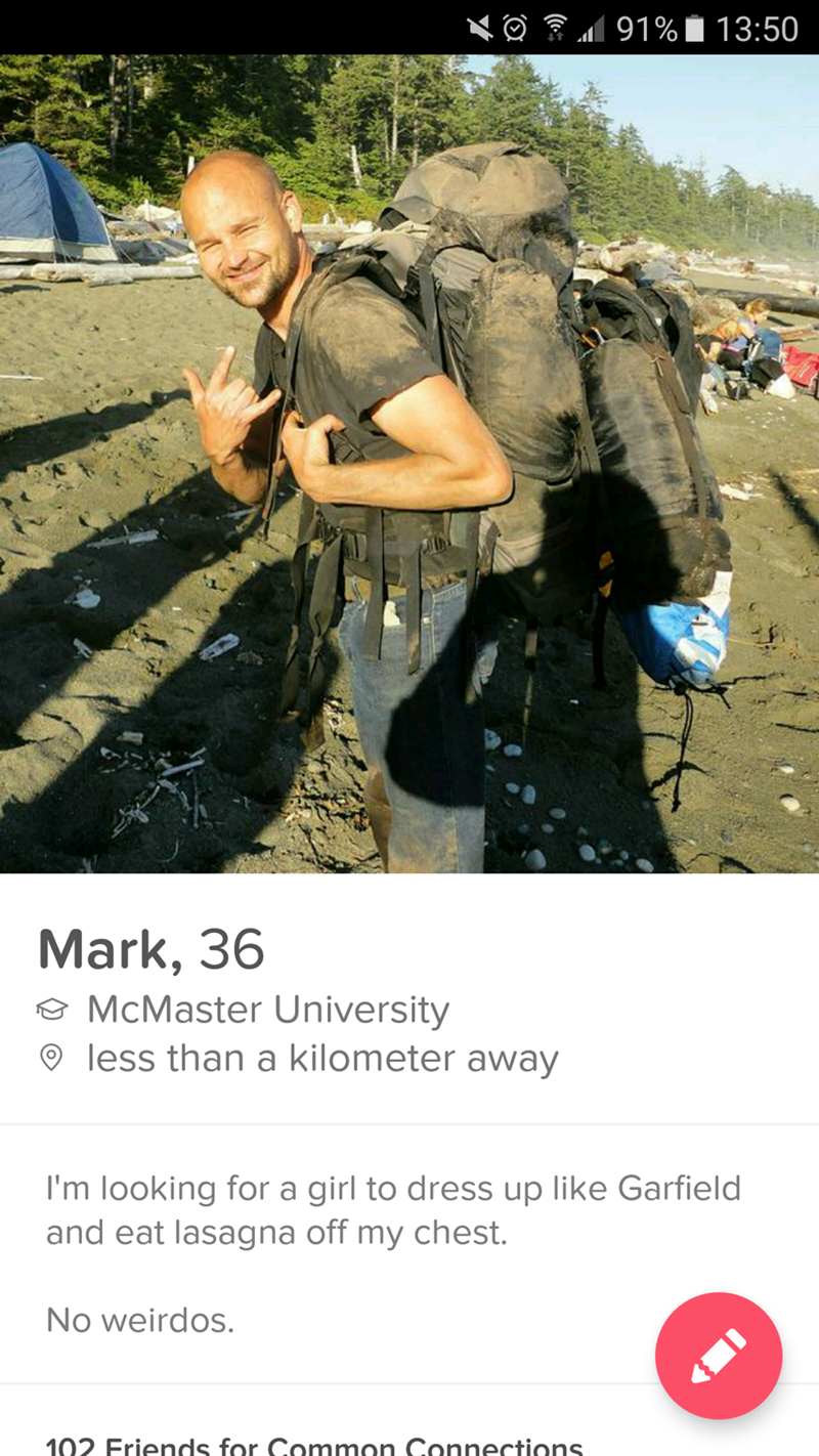 guy wearing big backpack in muddy field - 91% 13:50 Mark, 36 McMaster University less than a kilometer away I'm looking for a girl to dress up like Garfield and eat lasagna off my chest. No weirdos. 102 Friends for Common Connections