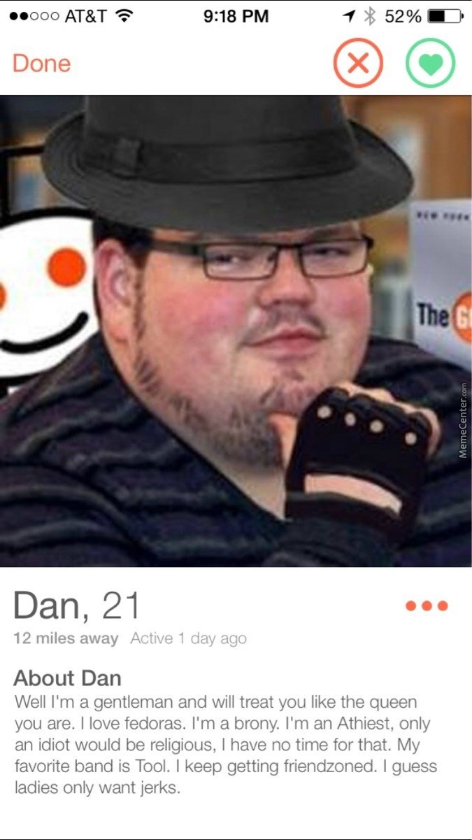 fat guy wearing hat The G Dan, 21 12 miles away Active 1 day ago About Dan Well I'm a gentleman and will treat you like the queen you are. I love fedoras. I'm a brony. I'm an Athiest, only an idiot would be religious, I have no time for that. My favorite band is Tool. I keep getting friendzoned. I guess ladies only want jerks. MemeCenter.co
