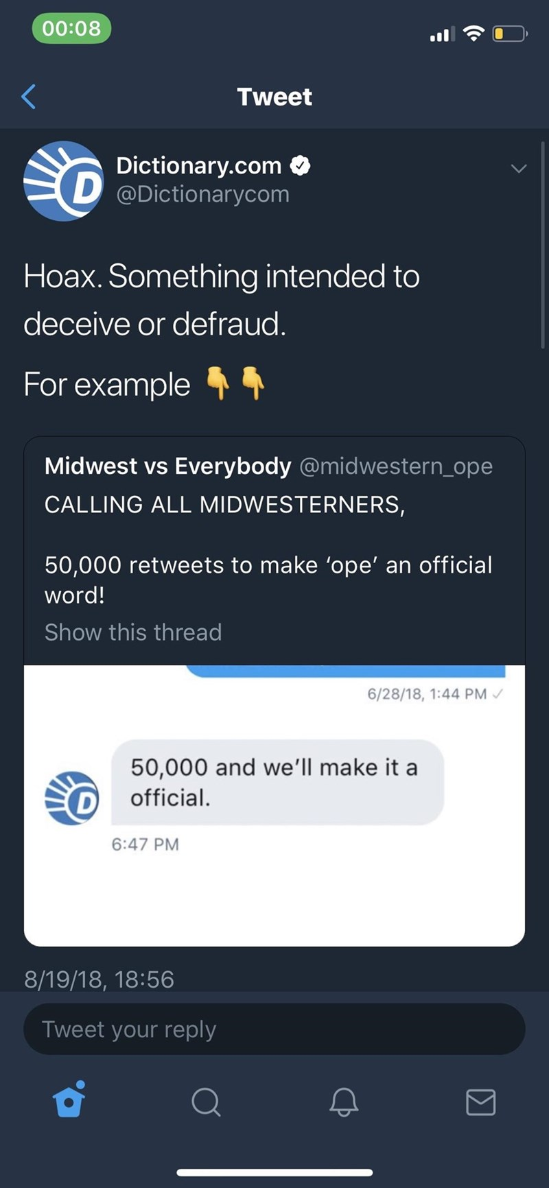 twitter Hoax. Something intended to deceive or defraud. For example Midwest vs Everybody @midwestern_ope CALLING ALL MIDWESTERNERS, 50,000 retweets to make 'ope' an official word! Show this thread 6/28/18, 1:44 PM 50,000 and we'll make it a official. 6:47 PM 8/19/18, 18:56 Tweet your reply