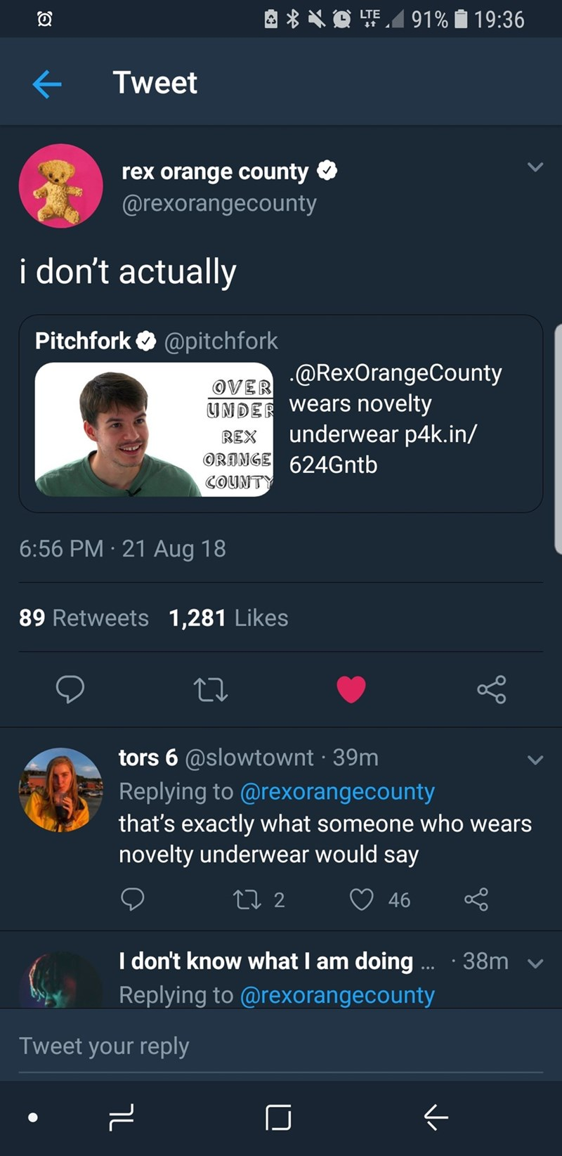 twitter Tweet rex orange county @rexorangecounty i don't actually Pitchfork @pitchfork oVER @RexOrangeCounty UNDER Wears novelty underwear p4k.in/ REX ORANGE 624G ntb COUNTY 6:56 PM 21 Aug 18 89 Retweets 1,281 Likes tors 6 @slowtownt 39m Replying to @rexorangecounty that's exactly what someone who wears novelty underwear would say L2 46 I don't know what I am doing .. 38m Replying to @rexorangecounty Tweet your reply