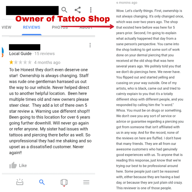 google reviews Wow. Let's clarify things. First, ownership is not always changing. It's only changed once, Owner of Tattoo Shop which was over two years ago. The shop VIEW REVIEWS РHOTOS that existed here before was here for 5 ADOOT years prior. Second, I'm going to explain what actually happened that day from a sane person's perspective. You came into the shop looking to get some sort of work Local Guide 15 reviews done on your dermal piercing that you received at the old shop that was her