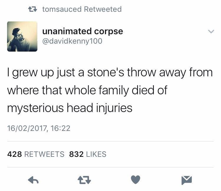 Text - tomsauced Retweeted unanimated corpse @davidkenny100 I grew up just a stone's throw away from where that whole family died of mysterious head injuries 16/02/2017, 16:22 428 RETWEETS 832 LIKES