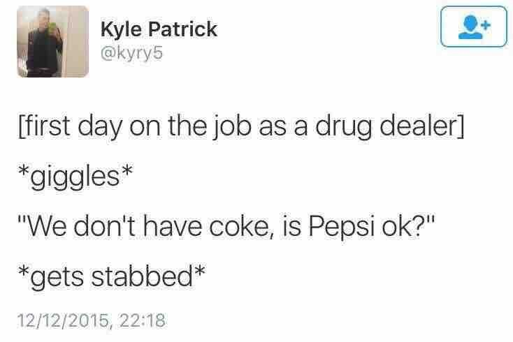 """Text - Kyle Patrick @kyry5 first day on the job as a drug dealer] *giggles* """"We don't have coke, is Pepsi ok?"""" *gets stabbed* 12/12/2015, 22:18"""