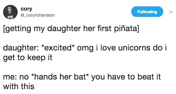 """Text - cory Following @_coryrichardson [getting my daughter her first piñata] daughter: """"excited* omg i love unicorns do i get to keep it me: no *hands her bat* you have to beat it with this"""