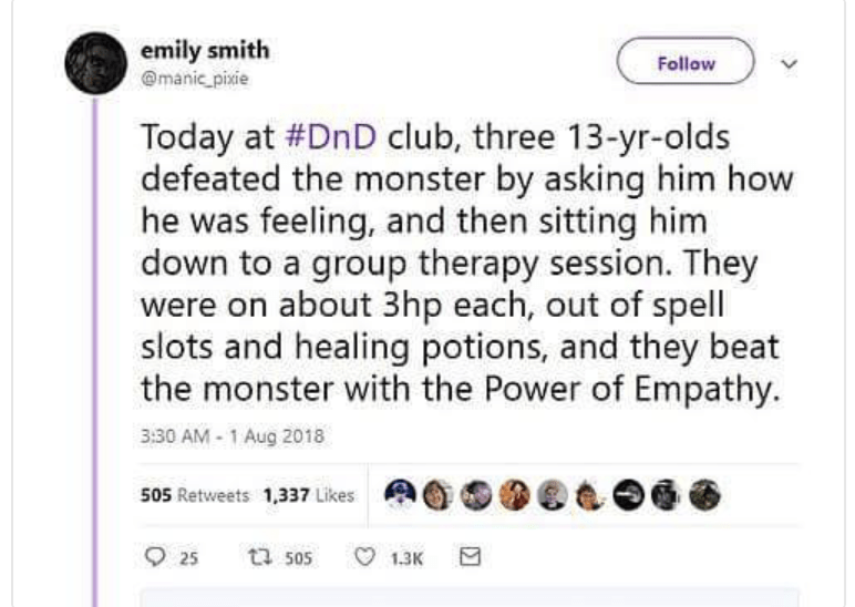 Text - emily smith @manic pixie Follow Today at #DnD club, three 13-yr-olds defeated the monster by asking him how he was feeling, and then sitting him down to a group therapy session. They were on about 3hp each, out of spell slots and healing potions, and they beat the monster with the Power of Empathy 3:30 AM-1 Aug 2018 505 Retweets 1,337 Likes 25 t 505 1.3K
