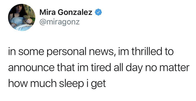Text - Mira Gonzalez @miragonz in some personal news, im thrilled to announce that im tired all day no matter how much sleepiget