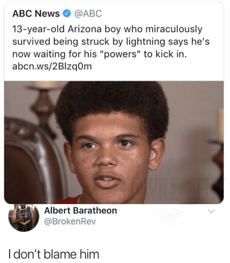 """Face - ABC News @ABC 13-year-old Arizona boy who miraculously survived being struck by lightning says he's now waiting for his """"powers"""" to kick in abcn.ws/2Blzq0m Albert Baratheon @BrokenRev I don't blame him"""