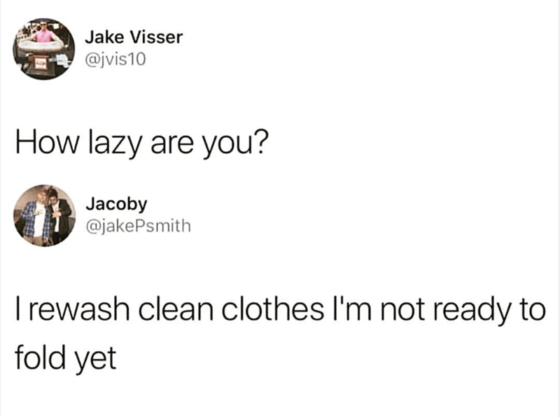 Text - Jake Visser @jvis10 How lazy are you? Jacoby @jakePsmith Irewash clean clothes I'm not ready to fold yet