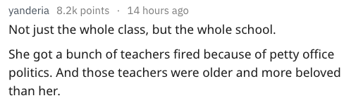 Text Not just the whole class, but the whole school She got a bunch of teachers fired because of petty office politics. And those teachers were older and more beloved than her