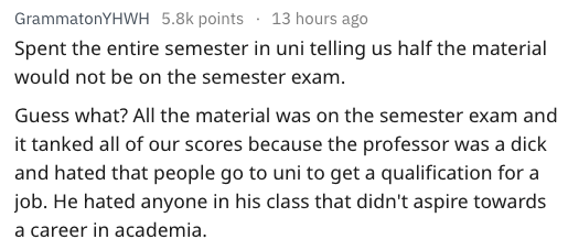 Text Spent the entire semester in uni telling us half the material would not be on the semester exam. Guess what? All the material was on the semester exam and it tanked all of our scores because the professor was a dick and hated that people go to uni to get a qualification for a job. He hated anyone in his class that didn't aspire towards a career in academia.