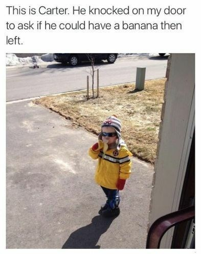 "Caption reads, ""This is Carter. He knocked on my door to ask if he could have a banana then left"" above a pi of a little kid eating a banana outside of someone's house"