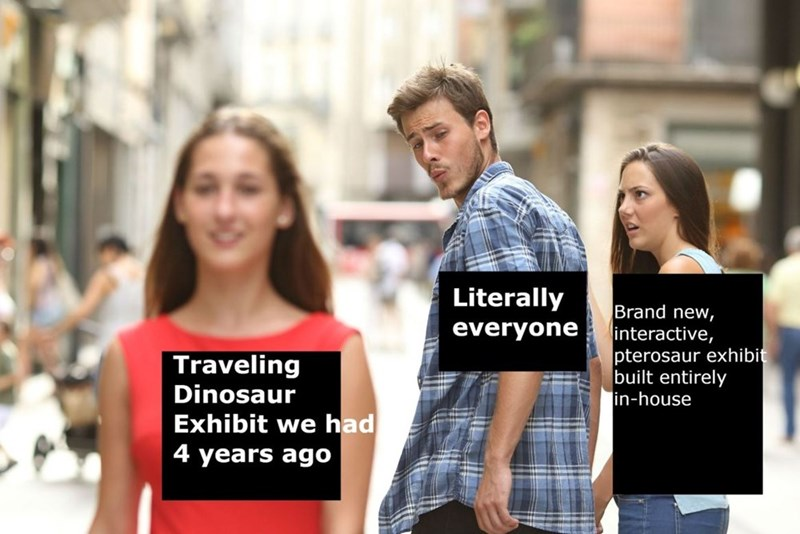 Distracted Boyfriend meme where the girlfriend represents a brand new exhibit, the boyfriend represents 'literally everyone' and the other girl represents a traveling exhibit the museum had years ago