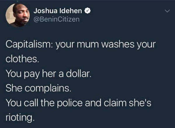 Text - Joshua Idehen @BeninCitizen Capitalism: your mum washes your clothes. You pay her a dollar. She complains. You call the police and claim she's rioting.