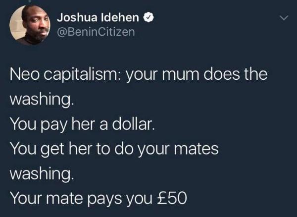 Text - Joshua Idehen @BeninCitizen Neo capitalism: your mum does the washing. You pay her a dollar. You get her to do your mates washing. Your mate pays you £50