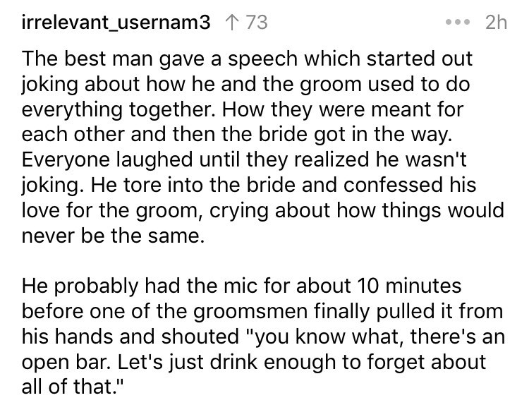 "Text - irrelevant_usernam3 73 2h The best man gave a speech which started out joking about how he and the groom used to do everything together. How they were meant for each other and then the bride got in the way. Everyone laughed until they realized he wasn't joking. He tore into the bride and confessed his love for the groom, crying about how things would never be the same. He probably had the mic for about 10 minutes before one of the groomsmen finally pulled it from his hands and shouted ""yo"